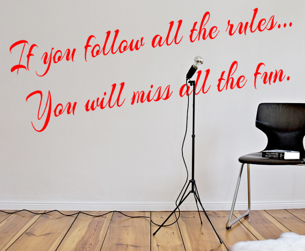 If you follow all the rules, you will miss all the fun M