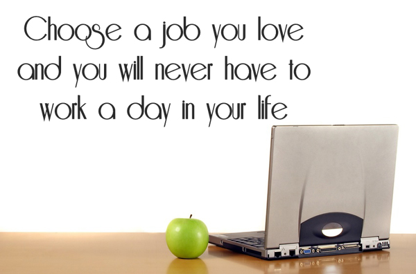 Choos a Job you love and you will never have to work a day in your life. M