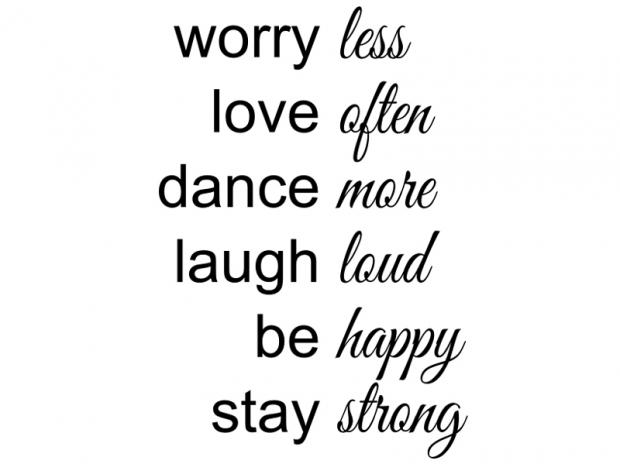Worry less, love often, dance more, laugh loud, be happy, stay strong