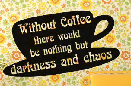 Without coffee there would be nothing but darkness and chaos.