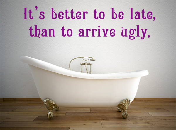 It´s better to be late, than to arrive ugly.